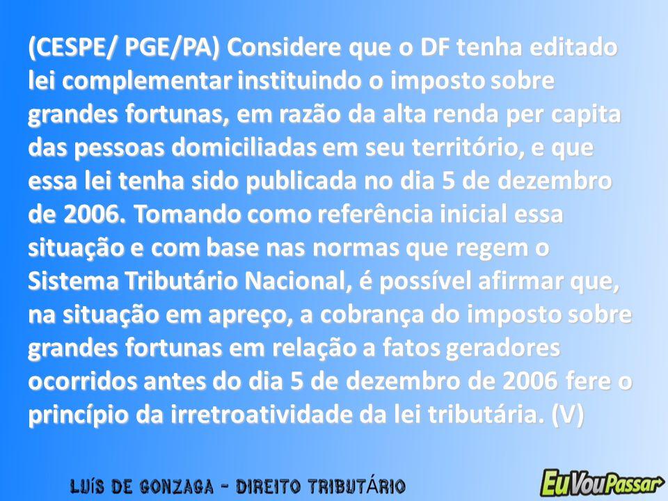 (CESPE/ PGE/PA) Considere que o DF tenha editado lei complementar instituindo o imposto sobre grandes fortunas, em razão da alta renda per capita das