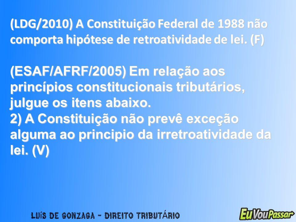 (LDG/2010) A Constituição Federal de 1988 não comporta hipótese de retroatividade de lei. (F) (ESAF/AFRF/2005) Em relação aos princípios constituciona