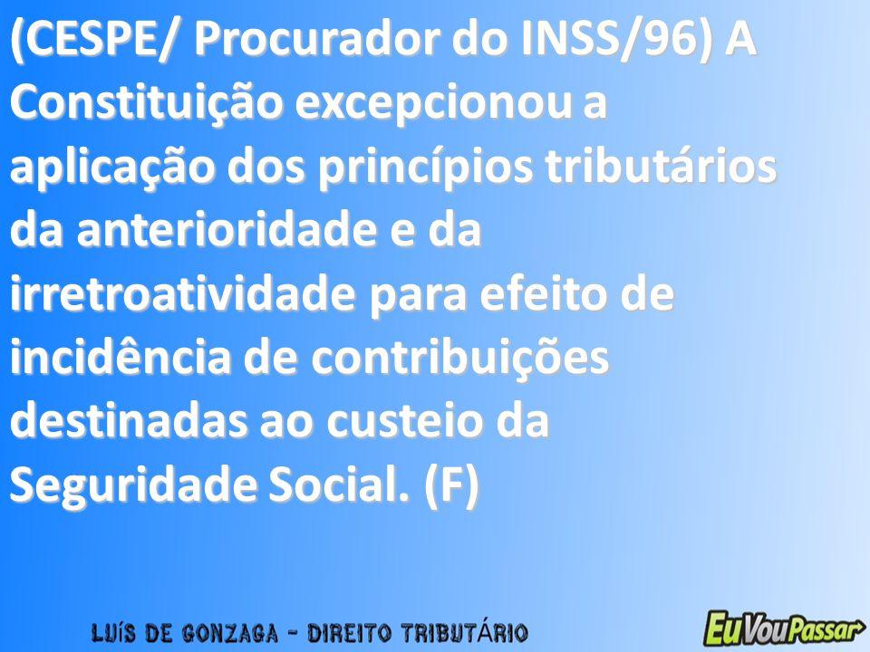 (CESPE/ Procurador do INSS/96) A Constituição excepcionou a aplicação dos princípios tributários da anterioridade e da irretroatividade para efeito de