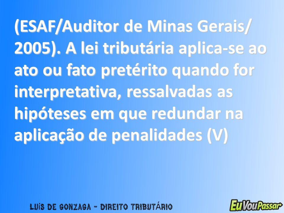 (ESAF/Auditor de Minas Gerais/ 2005). A lei tributária aplica-se ao ato ou fato pretérito quando for interpretativa, ressalvadas as hipóteses em que r