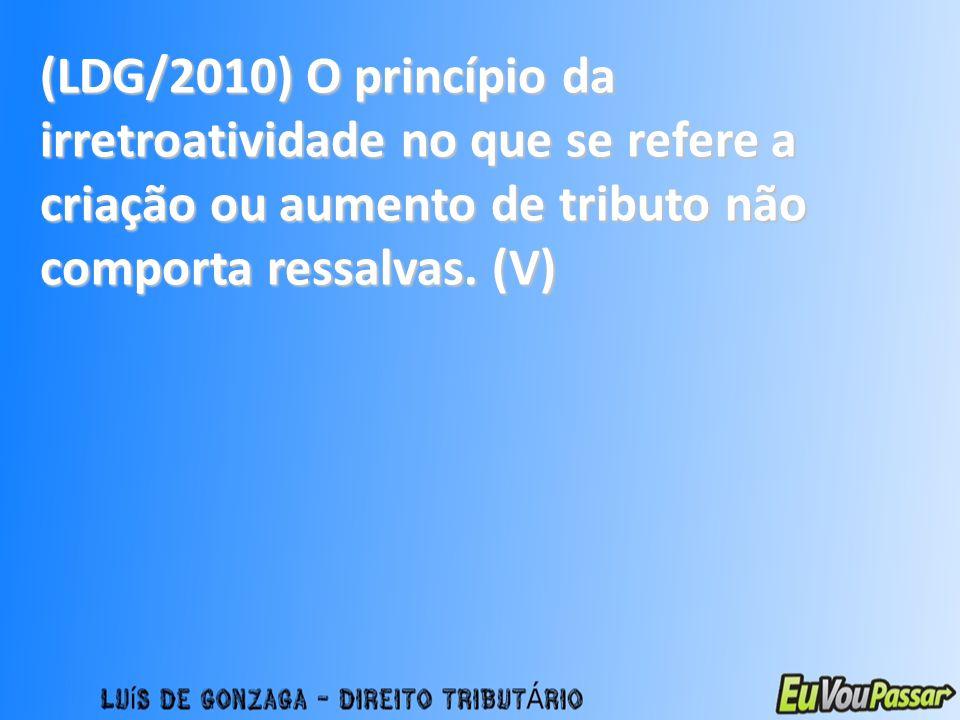 (LDG/2010) O princípio da irretroatividade no que se refere a criação ou aumento de tributo não comporta ressalvas. (V)