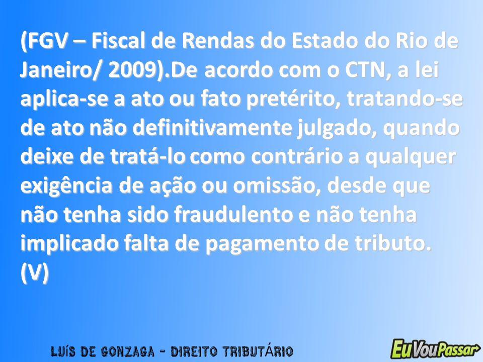 (FGV – Fiscal de Rendas do Estado do Rio de Janeiro/ 2009).De acordo com o CTN, a lei aplica-se a ato ou fato pretérito, tratando-se de ato não defini