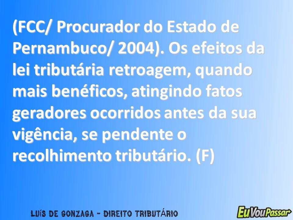 (FCC/ Procurador do Estado de Pernambuco/ 2004). Os efeitos da lei tributária retroagem, quando mais benéficos, atingindo fatos geradores ocorridos an