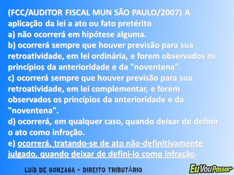 (FCC/AUDITOR FISCAL MUN SÃO PAULO/2007) A aplicação da lei a ato ou fato pretérito a) não ocorrerá em hipótese alguma. b) ocorrerá sempre que houver p
