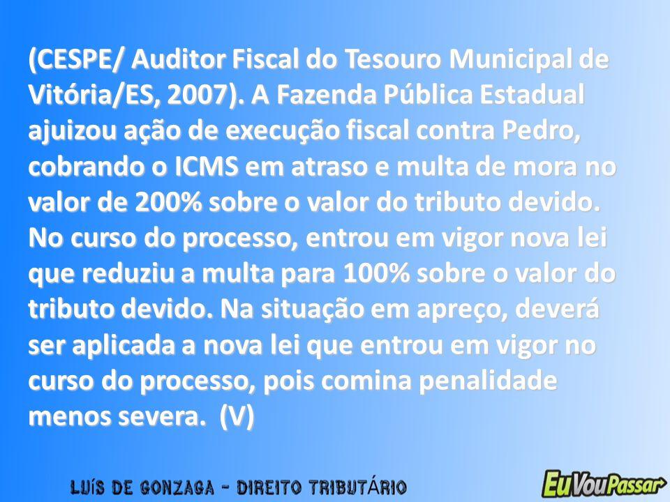 (CESPE/ Auditor Fiscal do Tesouro Municipal de Vitória/ES, 2007). A Fazenda Pública Estadual ajuizou ação de execução fiscal contra Pedro, cobrando o