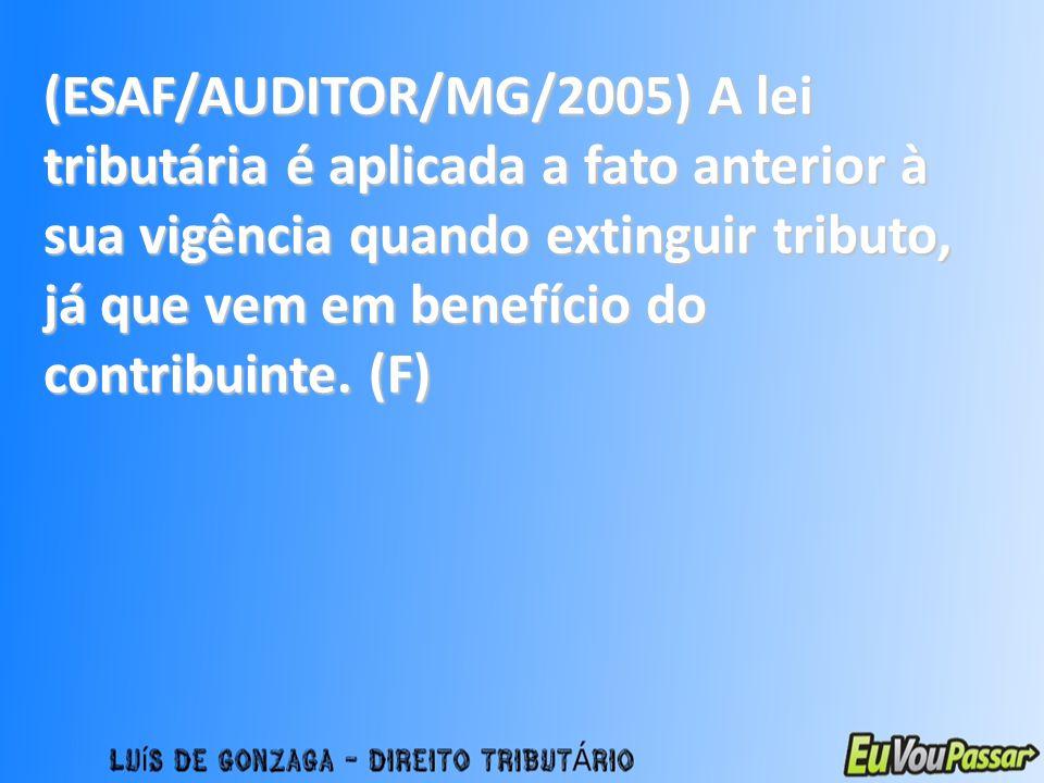 (ESAF/AUDITOR/MG/2005) A lei tributária é aplicada a fato anterior à sua vigência quando extinguir tributo, já que vem em benefício do contribuinte. (