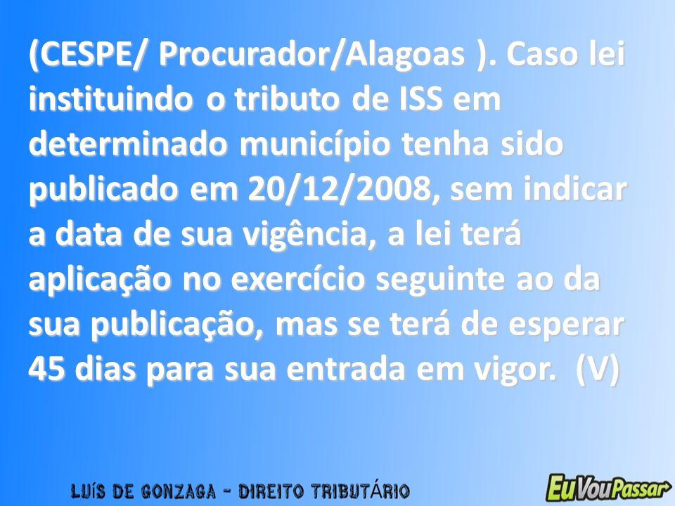 (CESPE/ Procurador/Alagoas ). Caso lei instituindo o tributo de ISS em determinado município tenha sido publicado em 20/12/2008, sem indicar a data de