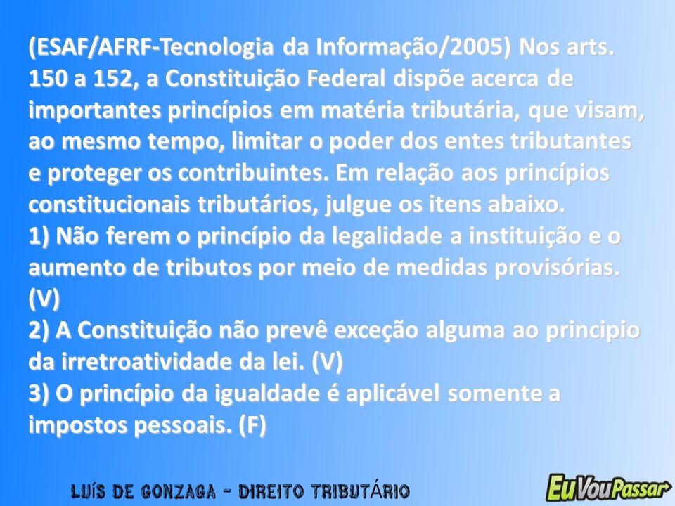 (ESAF/AFRF-Tecnologia da Informação/2005) Nos arts. 150 a 152, a Constituição Federal dispõe acerca de importantes princípios em matéria tributária, q