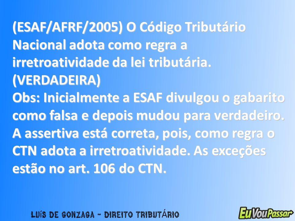 (ESAF/AFRF/2005) O Código Tributário Nacional adota como regra a irretroatividade da lei tributária. (VERDADEIRA) Obs: Inicialmente a ESAF divulgou o