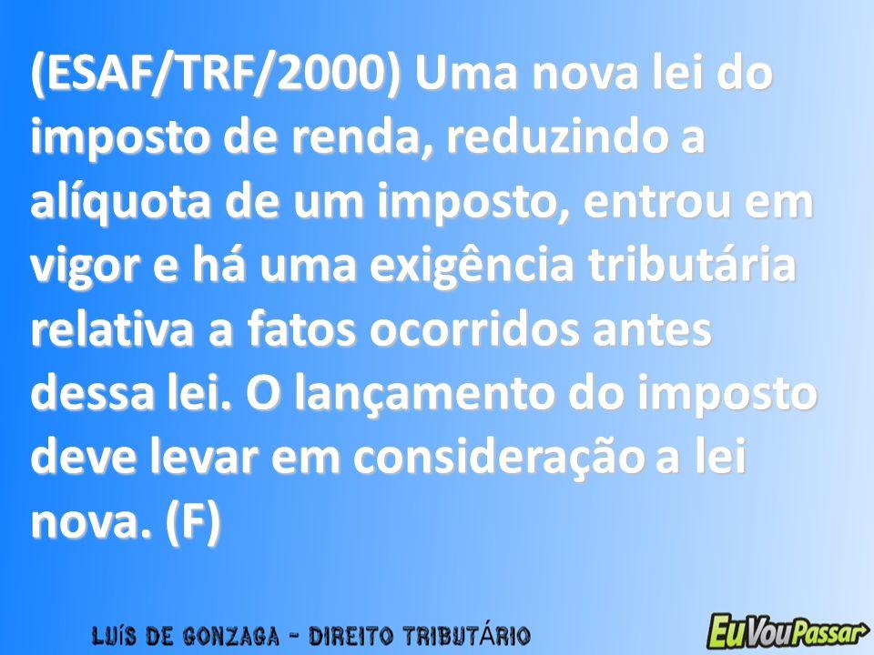 (ESAF/TRF/2000) Uma nova lei do imposto de renda, reduzindo a alíquota de um imposto, entrou em vigor e há uma exigência tributária relativa a fatos o
