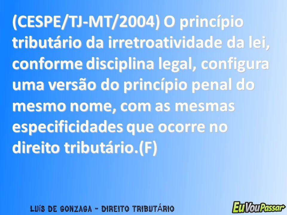 (CESPE/TJ-MT/2004) O princípio tributário da irretroatividade da lei, conforme disciplina legal, configura uma versão do princípio penal do mesmo nome