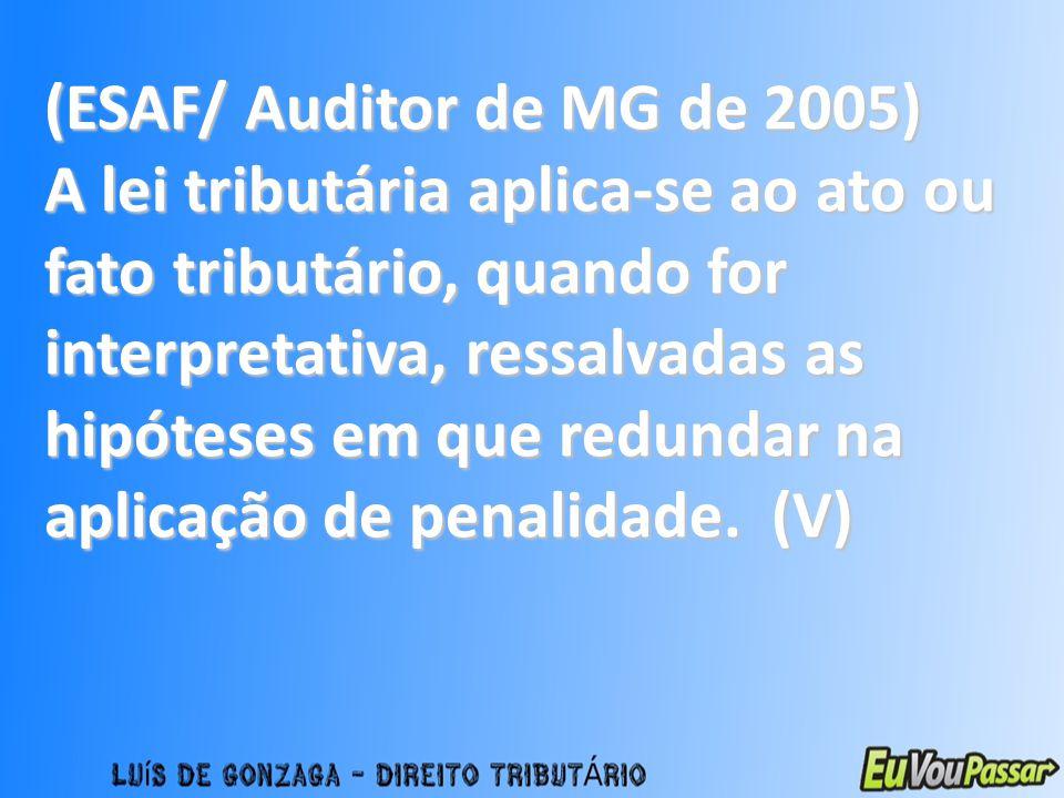 (ESAF/ Auditor de MG de 2005) A lei tributária aplica-se ao ato ou fato tributário, quando for interpretativa, ressalvadas as hipóteses em que redunda