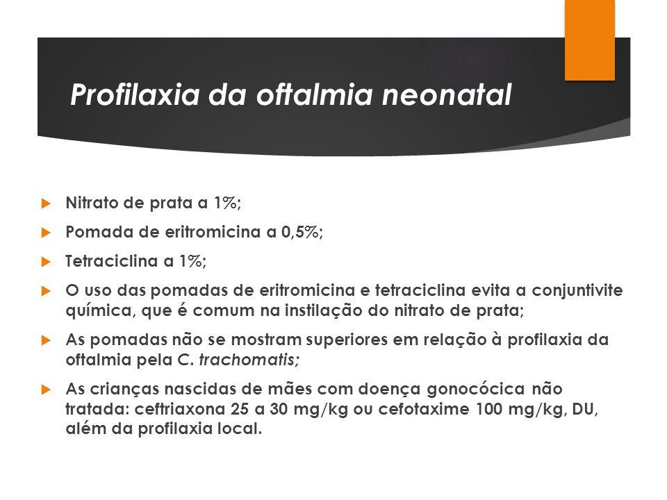 Profilaxia da oftalmia neonatal Nitrato de prata a 1%; Pomada de eritromicina a 0,5%; Tetraciclina a 1%; O uso das pomadas de eritromicina e tetracicl