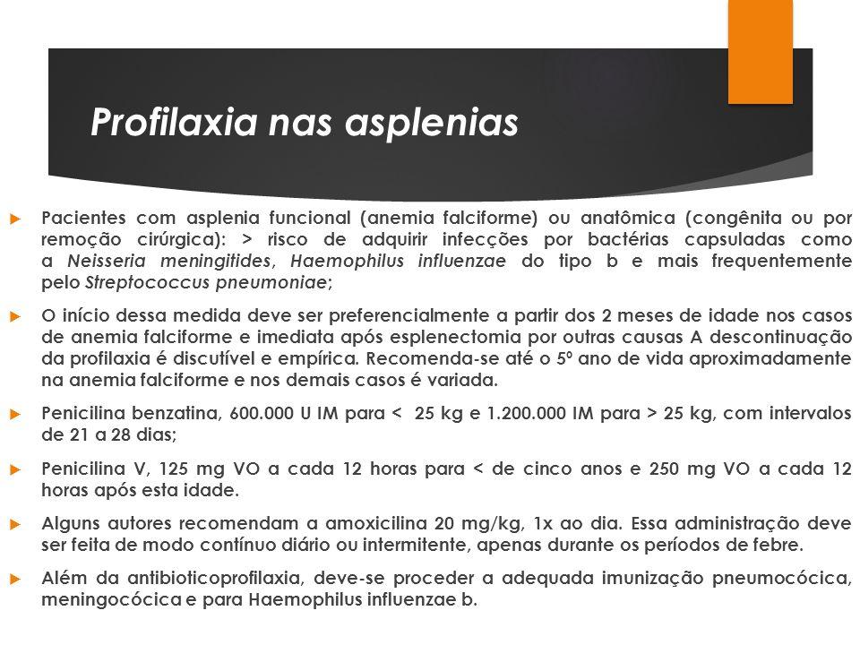 Profilaxia nas asplenias Pacientes com asplenia funcional (anemia falciforme) ou anatômica (congênita ou por remoção cirúrgica): > risco de adquirir i