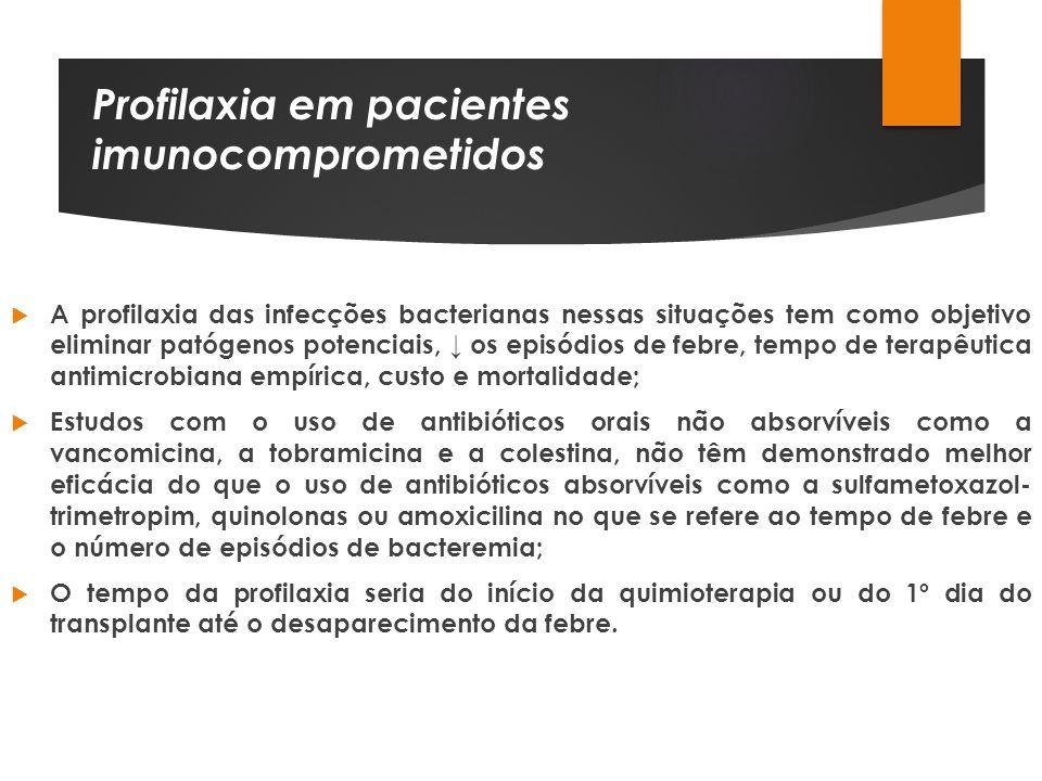 Profilaxia em pacientes imunocomprometidos A profilaxia das infecções bacterianas nessas situações tem como objetivo eliminar patógenos potenciais, os