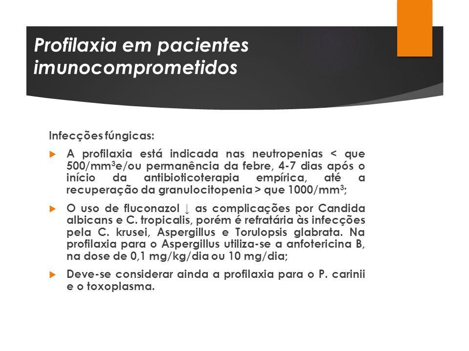 Profilaxia em pacientes imunocomprometidos Infecções fúngicas: A profilaxia está indicada nas neutropenias que 1000/mm 3 ; O uso de fluconazol as comp