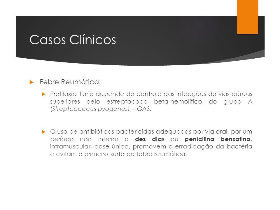 Casos Clínicos Febre Reumática: Profilaxia 1aria depende do controle das infecções da vias aéreas superiores pelo estreptococo beta-hemolítico do grup