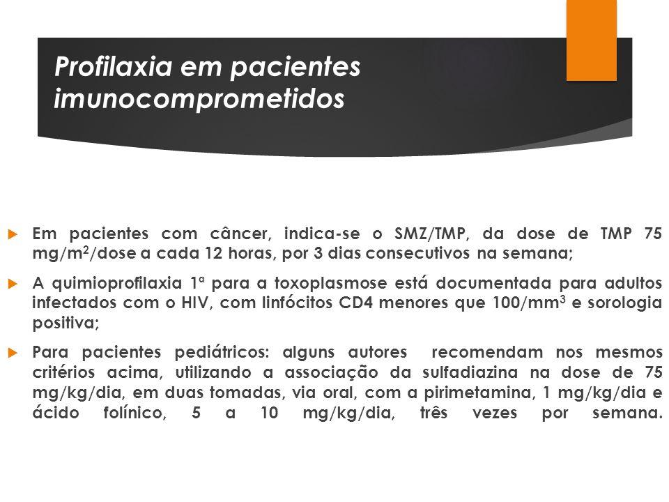 Profilaxia em pacientes imunocomprometidos Em pacientes com câncer, indica-se o SMZ/TMP, da dose de TMP 75 mg/m 2 /dose a cada 12 horas, por 3 dias co
