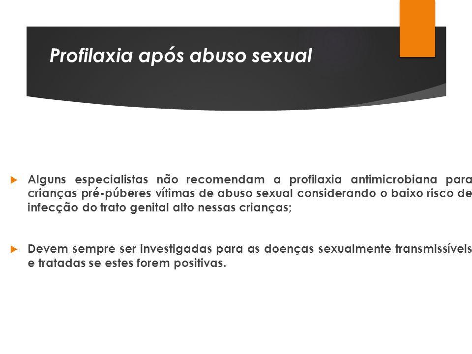 Profilaxia após abuso sexual Alguns especialistas não recomendam a profilaxia antimicrobiana para crianças pré-púberes vítimas de abuso sexual conside