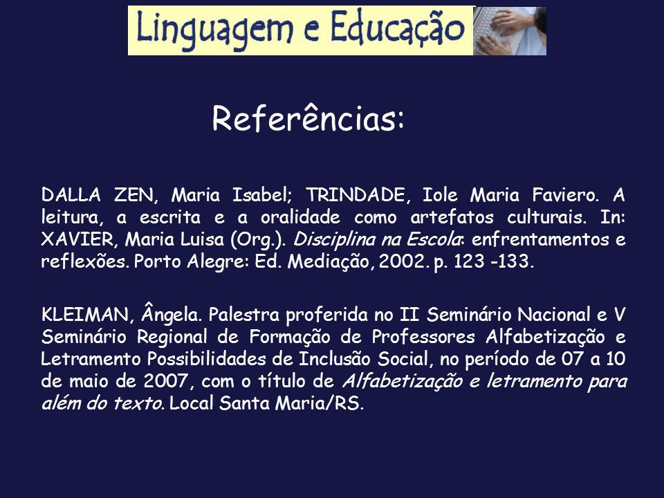 Referências: DALLA ZEN, Maria Isabel; TRINDADE, Iole Maria Faviero. A leitura, a escrita e a oralidade como artefatos culturais. In: XAVIER, Maria Lui