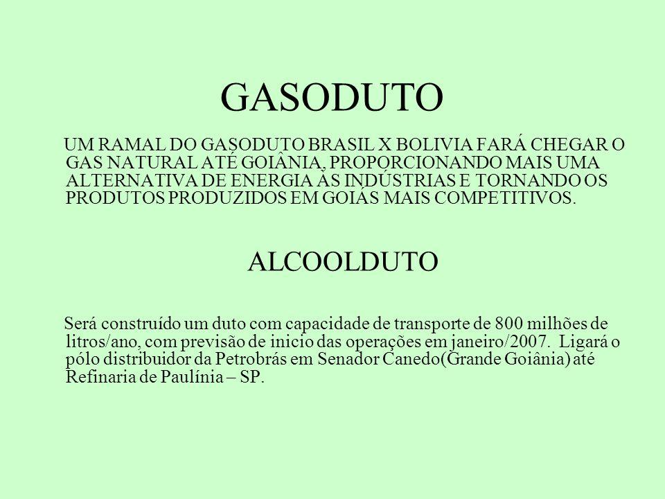 GASODUTO UM RAMAL DO GASODUTO BRASIL X BOLIVIA FARÁ CHEGAR O GAS NATURAL ATÉ GOIÂNIA, PROPORCIONANDO MAIS UMA ALTERNATIVA DE ENERGIA ÀS INDÚSTRIAS E TORNANDO OS PRODUTOS PRODUZIDOS EM GOIÁS MAIS COMPETITIVOS.