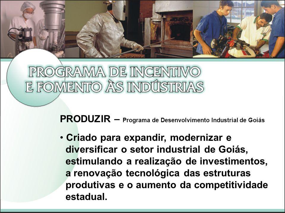 PRODUZIR – Programa de Desenvolvimento Industrial de Goiás Criado para expandir, modernizar e diversificar o setor industrial de Goiás, estimulando a realização de investimentos, a renovação tecnológica das estruturas produtivas e o aumento da competitividade estadual.