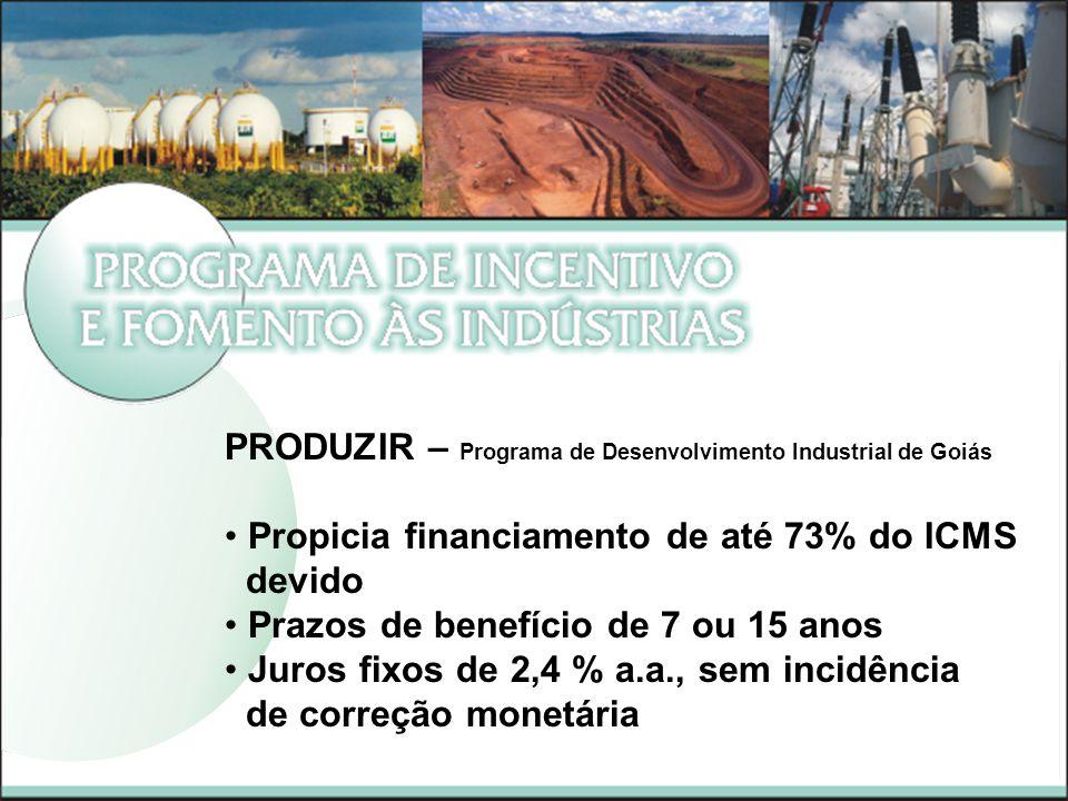PRODUZIR – Programa de Desenvolvimento Industrial de Goiás Propicia financiamento de até 73% do ICMS devido Prazos de benefício de 7 ou 15 anos Juros