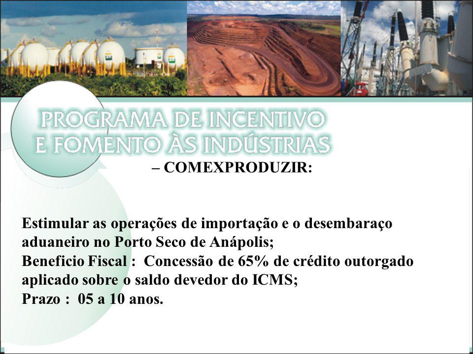 – COMEXPRODUZIR: Estimular as operações de importação e o desembaraço aduaneiro no Porto Seco de Anápolis; Beneficio Fiscal : Concessão de 65% de créd