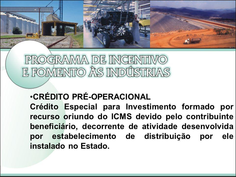 CRÉDITO PRÉ-OPERACIONAL Crédito Especial para Investimento formado por recurso oriundo do ICMS devido pelo contribuinte beneficiário, decorrente de atividade desenvolvida por estabelecimento de distribuição por ele instalado no Estado.