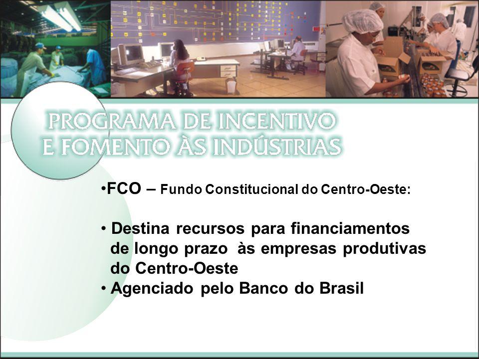 FCO – Fundo Constitucional do Centro-Oeste: Destina recursos para financiamentos de longo prazo às empresas produtivas do Centro-Oeste Agenciado pelo Banco do Brasil