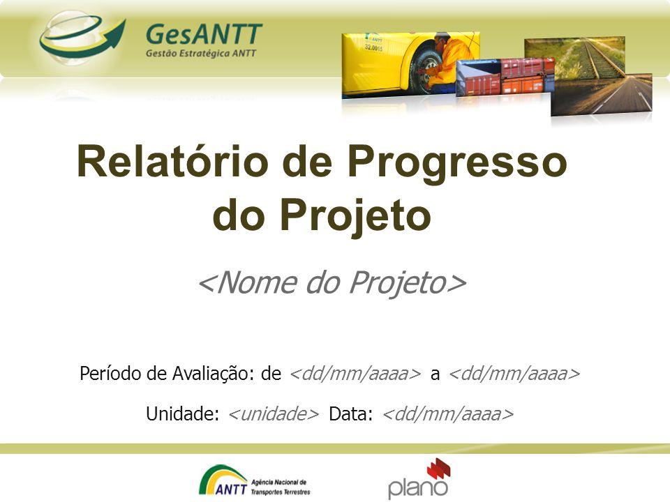 Relatório de Progresso do Projeto Período de Avaliação: de a Unidade: Data: