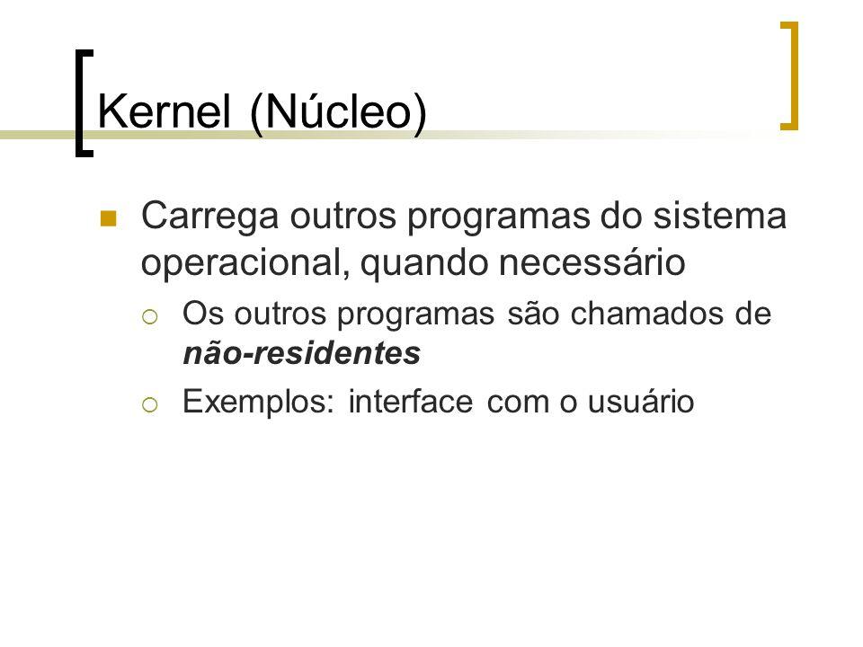 Kernel (Núcleo) Carrega outros programas do sistema operacional, quando necessário Os outros programas são chamados de não-residentes Exemplos: interf