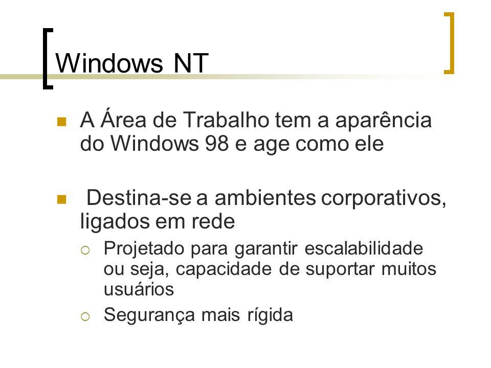 Windows NT A Área de Trabalho tem a aparência do Windows 98 e age como ele Destina-se a ambientes corporativos, ligados em rede Projetado para garanti