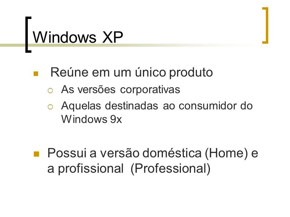 Windows XP Reúne em um único produto As versões corporativas Aquelas destinadas ao consumidor do Windows 9x Possui a versão doméstica (Home) e a profi