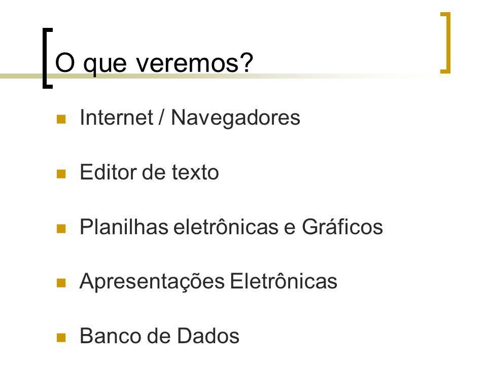 O que veremos? Internet / Navegadores Editor de texto Planilhas eletrônicas e Gráficos Apresentações Eletrônicas Banco de Dados
