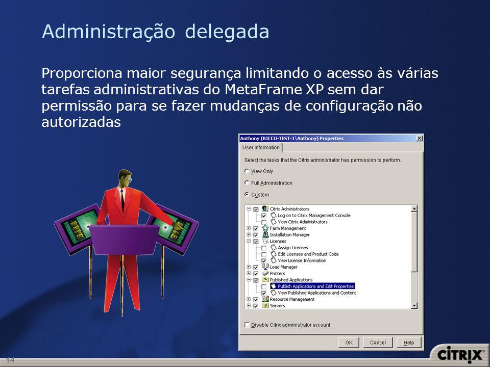 14 Administração delegada Proporciona maior segurança limitando o acesso às várias tarefas administrativas do MetaFrame XP sem dar permissão para se f