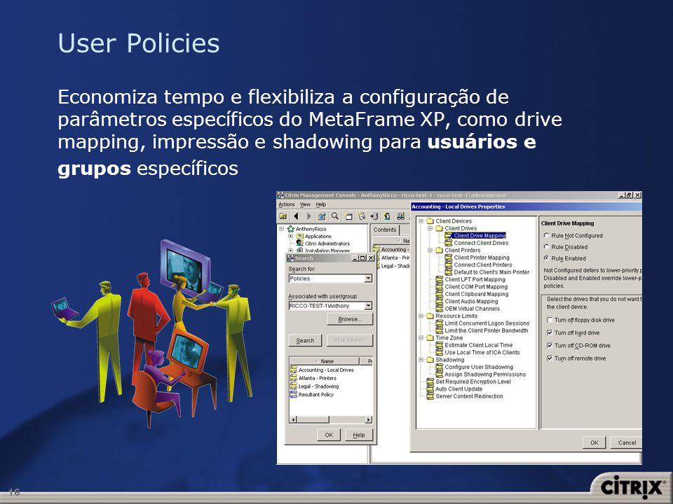 16 User Policies Economiza tempo e flexibiliza a configuração de parâmetros específicos do MetaFrame XP, como drive mapping, impressão e shadowing par