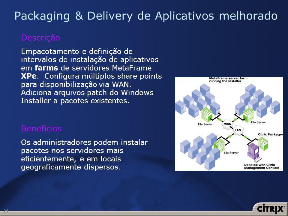 21 Packaging & Delivery de Aplicativos melhorado Descrição Empacotamento e definição de intervalos de instalação de aplicativos em farms de servidores