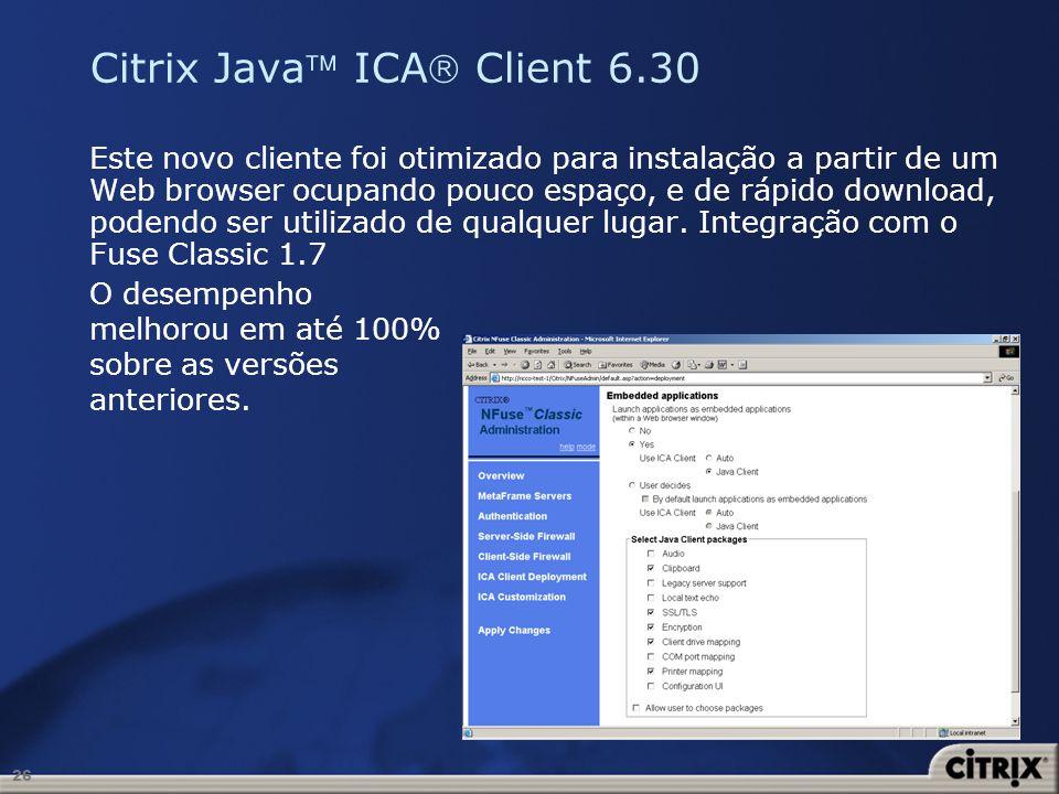 26 Citrix Java ICA Client 6.30 Este novo cliente foi otimizado para instalação a partir de um Web browser ocupando pouco espaço, e de rápido download,