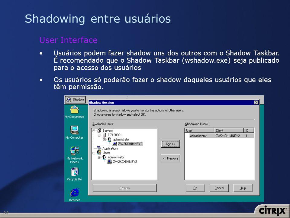 32 Shadowing entre usuários User Interface Usuários podem fazer shadow uns dos outros com o Shadow Taskbar. É recomendado que o Shadow Taskbar (wshado
