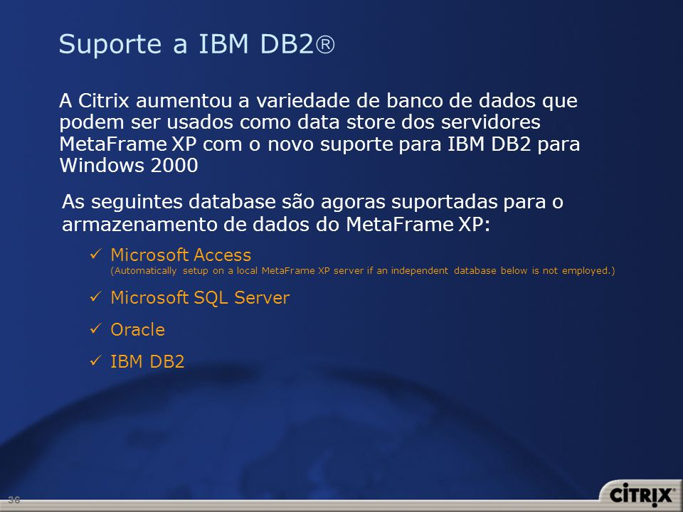36 Suporte a IBM DB2 A Citrix aumentou a variedade de banco de dados que podem ser usados como data store dos servidores MetaFrame XP com o novo supor