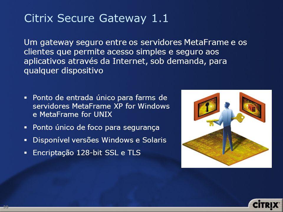 39 Citrix Secure Gateway 1.1 Um gateway seguro entre os servidores MetaFrame e os clientes que permite acesso simples e seguro aos aplicativos através