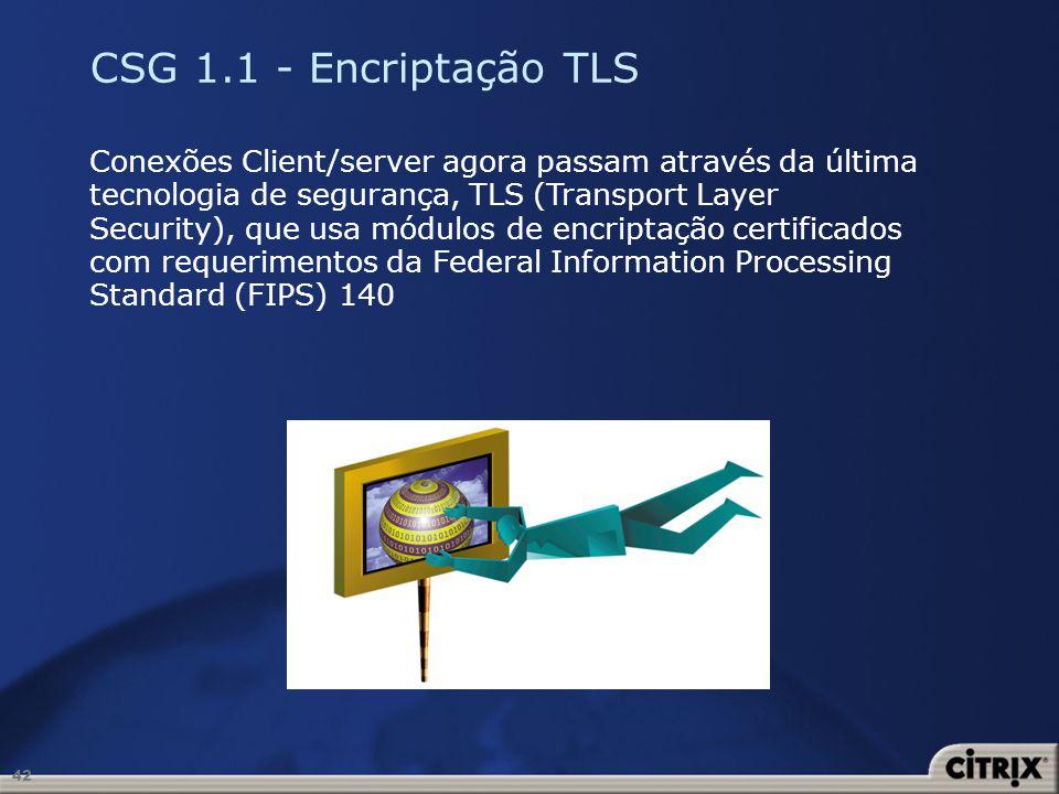 42 CSG 1.1 - Encriptação TLS Conexões Client/server agora passam através da última tecnologia de segurança, TLS (Transport Layer Security), que usa mó
