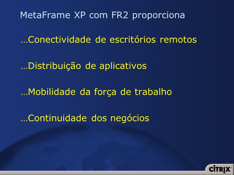 MetaFrame XP com FR2 proporciona …Conectividade de escritórios remotos …Distribuição de aplicativos …Mobilidade da força de trabalho …Continuidade dos