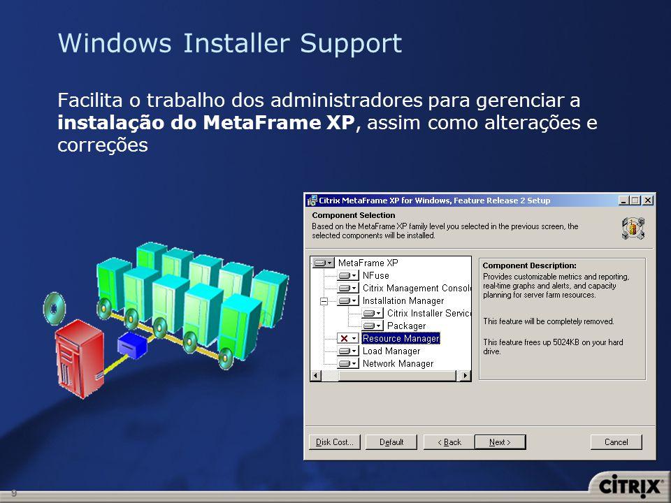 10 Windows Installer Support Os seguintes componentes são baseados no Windows Installer (MSI): MetaFrame XP com Feature Release 2 Citrix Management Console Citrix Web Console NFuse Classic 1.7 Enterprise Services for NFuse 1.7 Citrix Secure Gateway 1.1 Windows 32 ICA Client (lançado com o FR1)