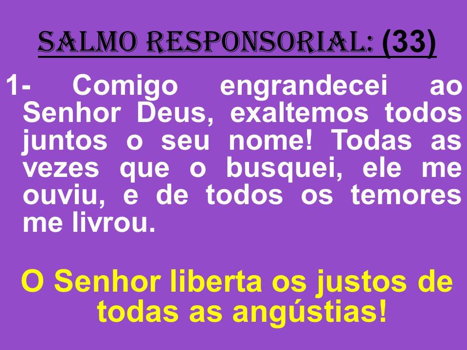 salmo responsorial: (33) 1- Comigo engrandecei ao Senhor Deus, exaltemos todos juntos o seu nome! Todas as vezes que o busquei, ele me ouviu, e de tod