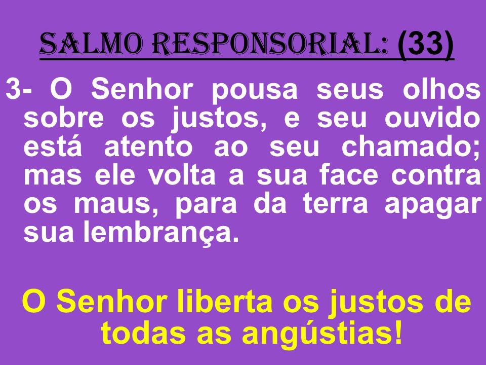 salmo responsorial: (33) 3- O Senhor pousa seus olhos sobre os justos, e seu ouvido está atento ao seu chamado; mas ele volta a sua face contra os mau