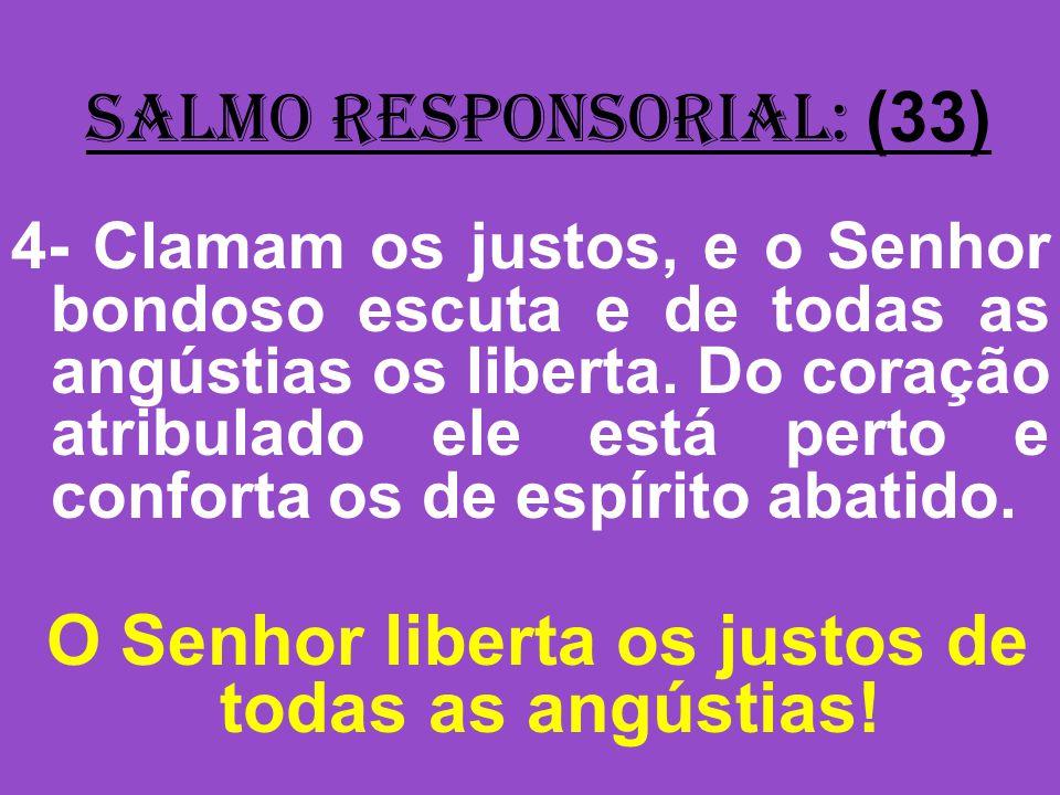 salmo responsorial: (33) 4- Clamam os justos, e o Senhor bondoso escuta e de todas as angústias os liberta. Do coração atribulado ele está perto e con