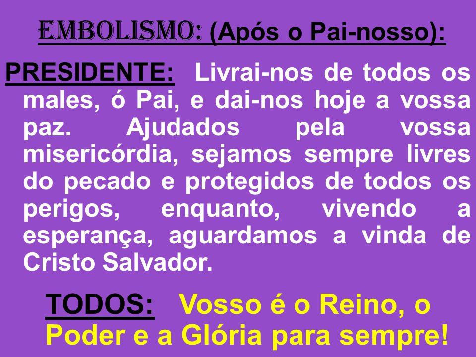 EMBOLISMO: (Após o Pai-nosso): PRESIDENTE: Livrai-nos de todos os males, ó Pai, e dai-nos hoje a vossa paz. Ajudados pela vossa misericórdia, sejamos