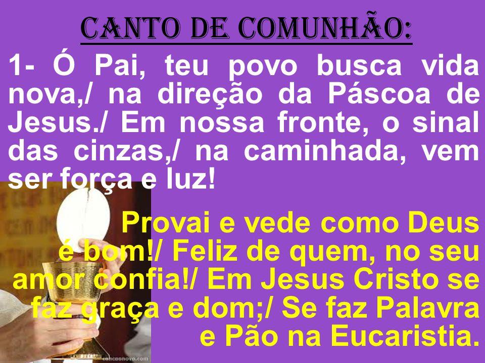 CANTO DE COMUNHÃO: 1- Ó Pai, teu povo busca vida nova,/ na direção da Páscoa de Jesus./ Em nossa fronte, o sinal das cinzas,/ na caminhada, vem ser fo
